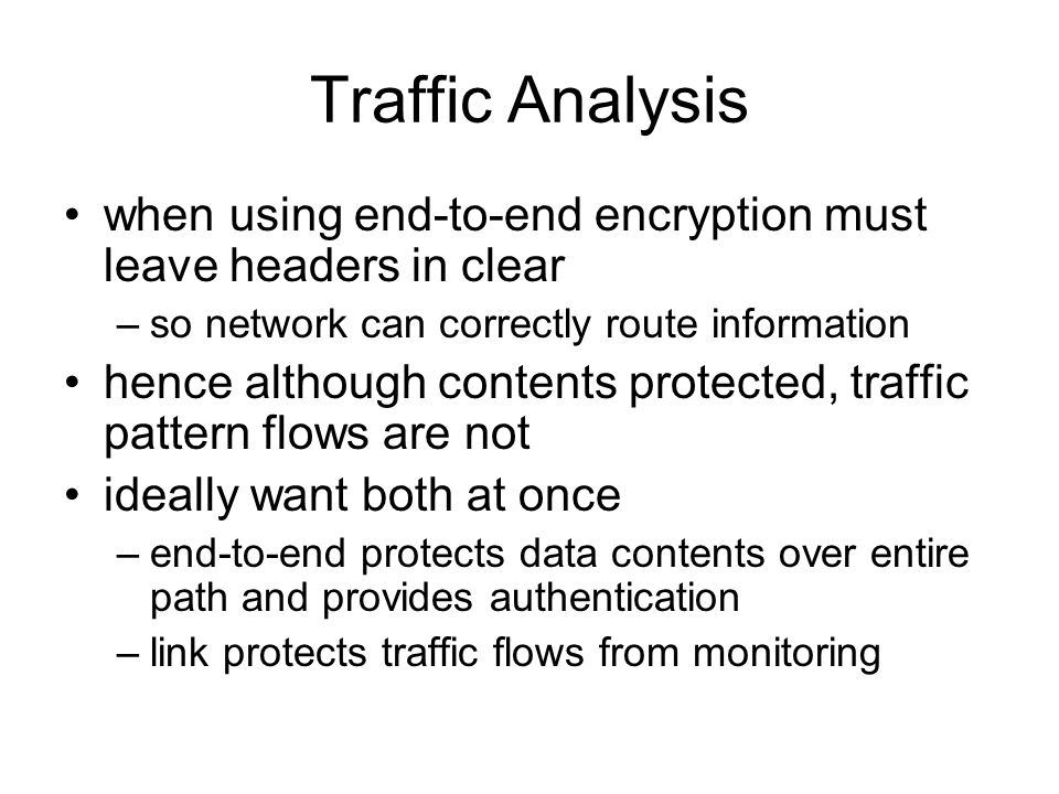 Traffic Analysis when using end-to-end encryption must leave headers in clear –so network can correctly route information hence although contents protected, traffic pattern flows are not ideally want both at once –end-to-end protects data contents over entire path and provides authentication –link protects traffic flows from monitoring