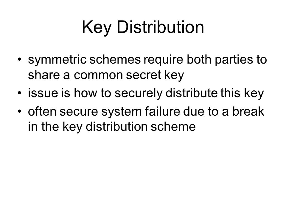 Key Distribution symmetric schemes require both parties to share a common secret key issue is how to securely distribute this key often secure system failure due to a break in the key distribution scheme