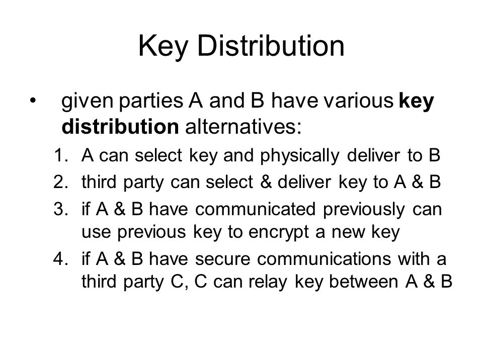 Key Distribution given parties A and B have various key distribution alternatives: 1.A can select key and physically deliver to B 2.third party can select & deliver key to A & B 3.if A & B have communicated previously can use previous key to encrypt a new key 4.if A & B have secure communications with a third party C, C can relay key between A & B