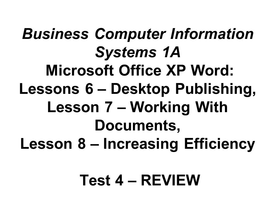 Business Computer Information Systems 1A Microsoft Office XP Word: Lessons 6 – Desktop Publishing, Lesson 7 – Working With Documents, Lesson 8 – Increasing Efficiency Test 4 – REVIEW