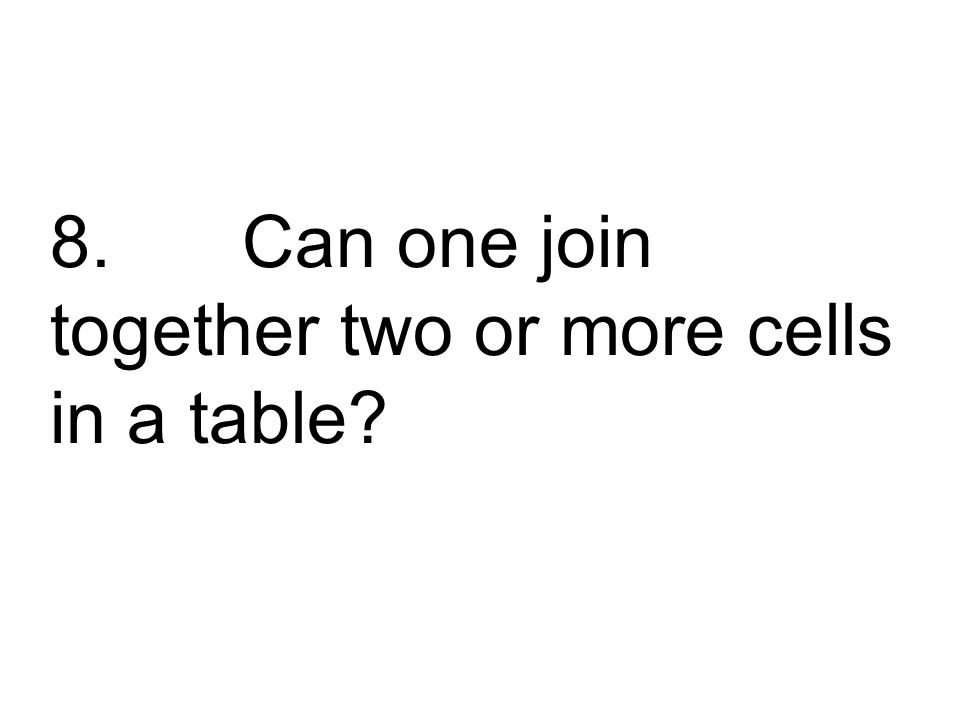8. Can one join together two or more cells in a table