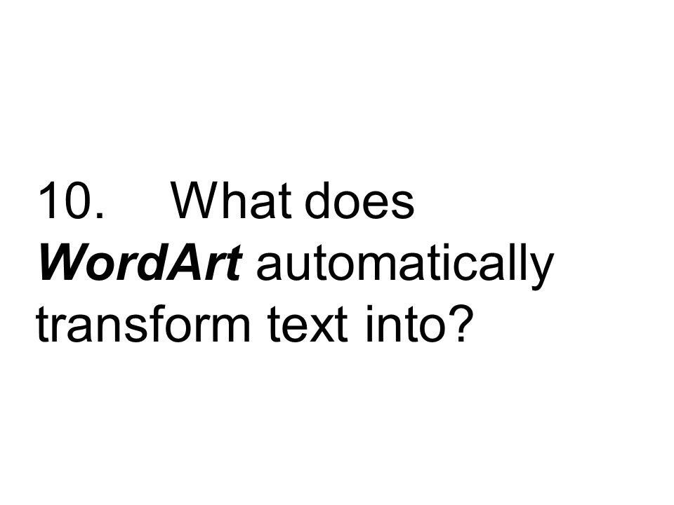 10. What does WordArt automatically transform text into