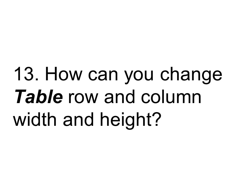 13. How can you change Table row and column width and height