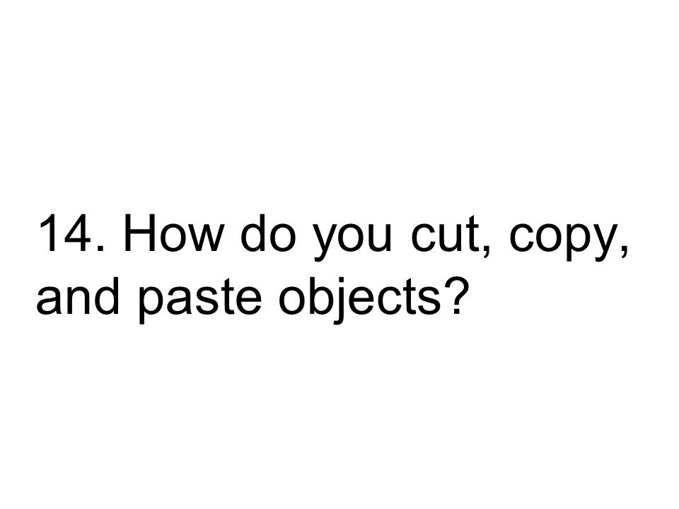 14. How do you cut, copy, and paste objects