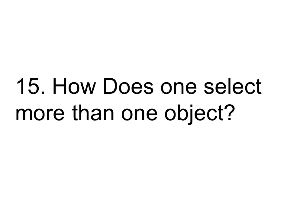 15. How Does one select more than one object