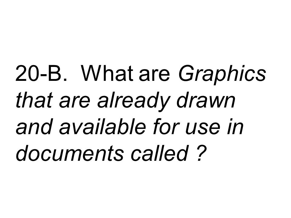 20-B. What are Graphics that are already drawn and available for use in documents called