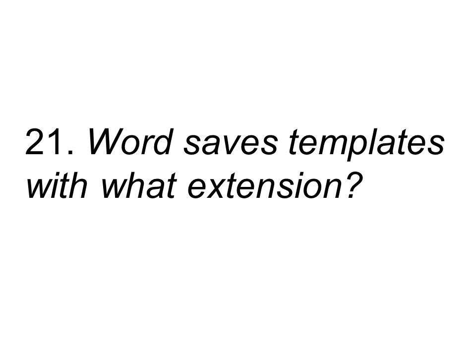 21. Word saves templates with what extension