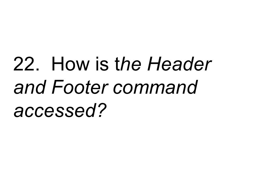 22. How is the Header and Footer command accessed