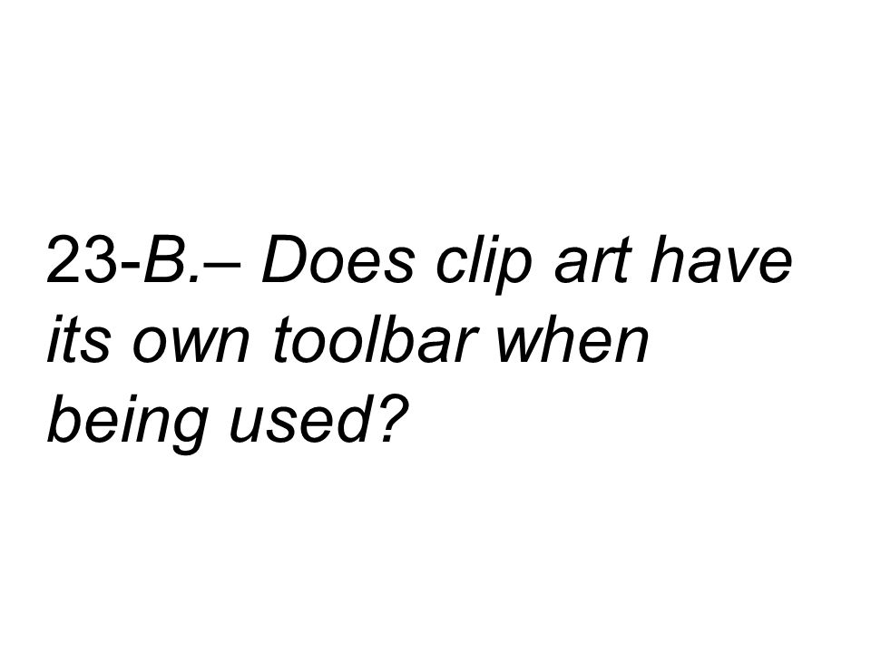23-B.– Does clip art have its own toolbar when being used