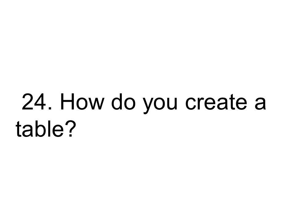 24. How do you create a table