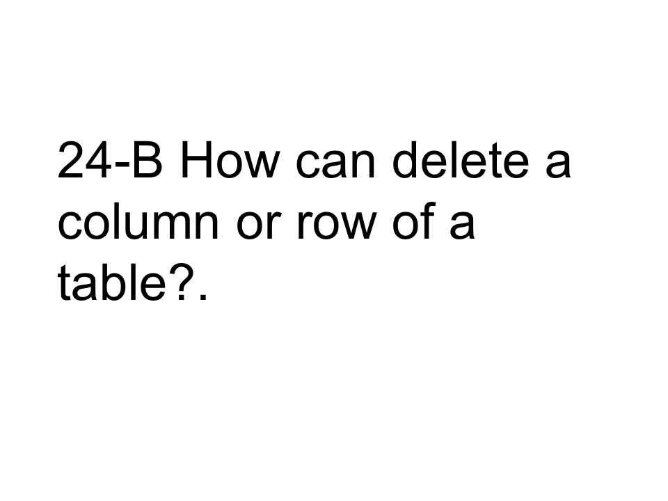 24-B How can delete a column or row of a table .