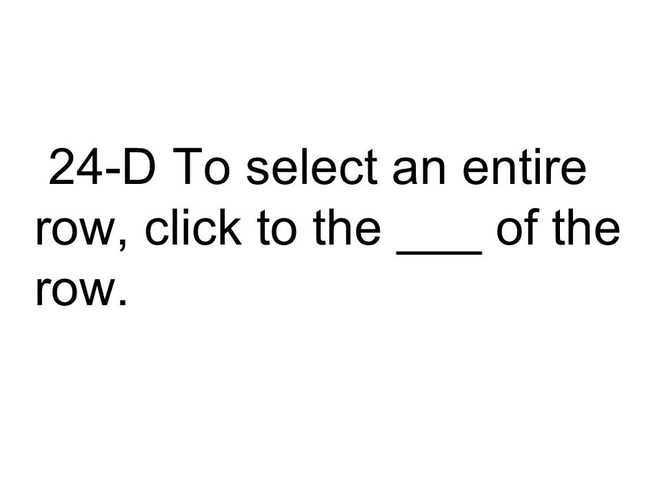 24-D To select an entire row, click to the ___ of the row.
