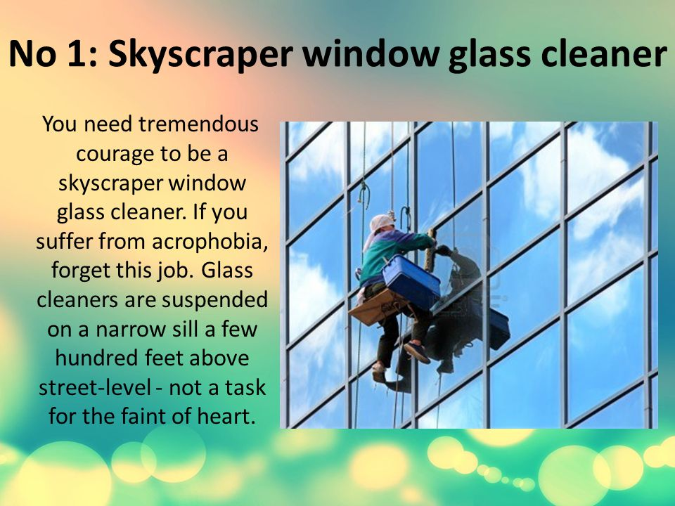 No 1: Skyscraper window glass cleaner You need tremendous courage to be a skyscraper window glass cleaner.