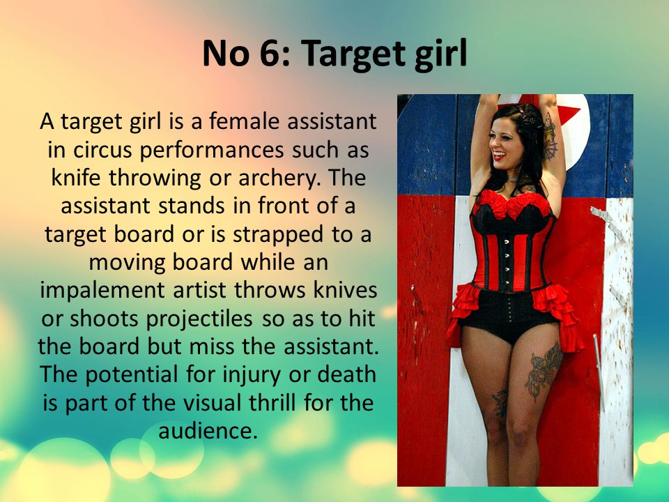 No 6: Target girl A target girl is a female assistant in circus performances such as knife throwing or archery.