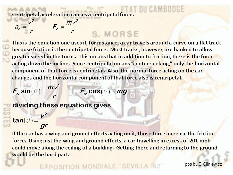 Centripetal acceleration causes a centripetal force.
