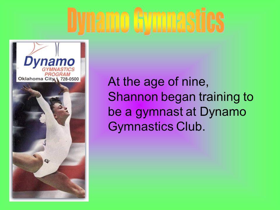 At the age of nine, Shannon began training to be a gymnast at Dynamo Gymnastics Club.