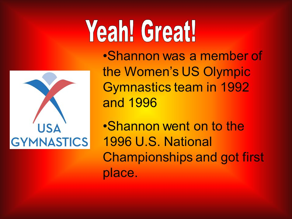 Shannon was a member of the Women's US Olympic Gymnastics team in 1992 and 1996 Shannon went on to the 1996 U.S.