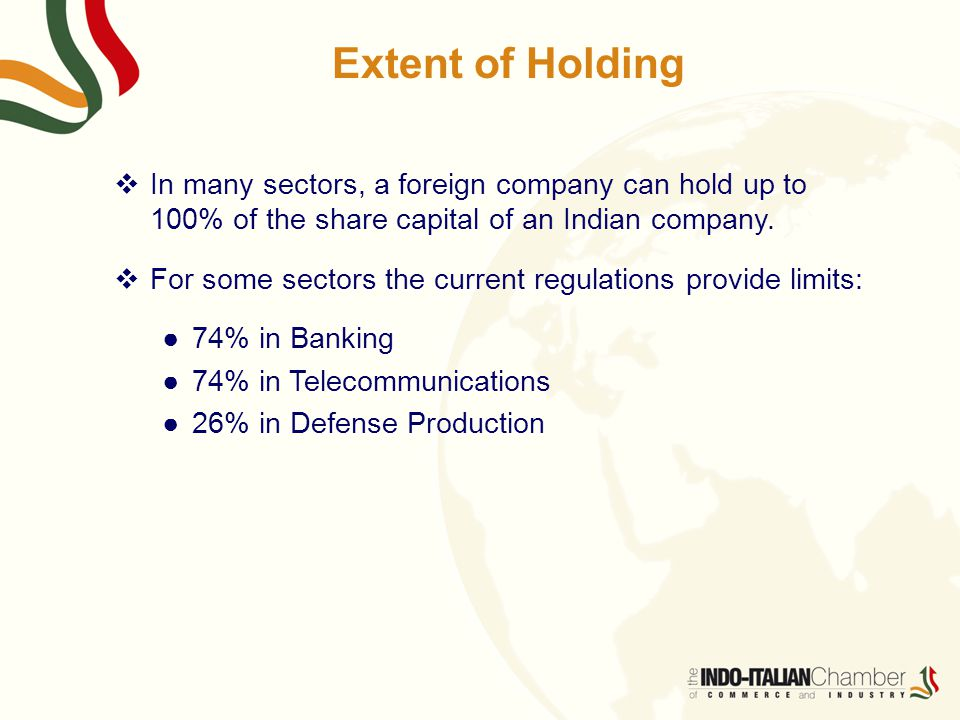 Extent of Holding  In many sectors, a foreign company can hold up to 100% of the share capital of an Indian company.