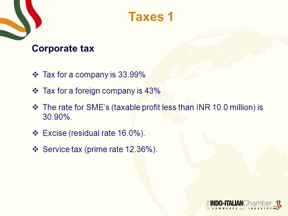 Taxes 1 Corporate tax  Tax for a company is 33.99%  Tax for a foreign company is 43%  The rate for SME's (taxable profit less than INR 10.0 million) is 30.90%.
