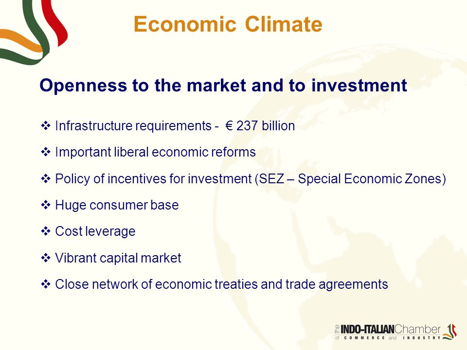 Economic Climate Openness to the market and to investment  Infrastructure requirements - € 237 billion  Important liberal economic reforms  Policy of incentives for investment (SEZ – Special Economic Zones)  Huge consumer base  Cost leverage  Vibrant capital market  Close network of economic treaties and trade agreements