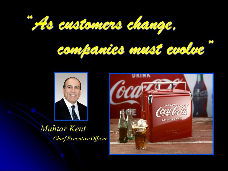 As customers change, companies must evolve Muhtar Kent Chief Executive Officer
