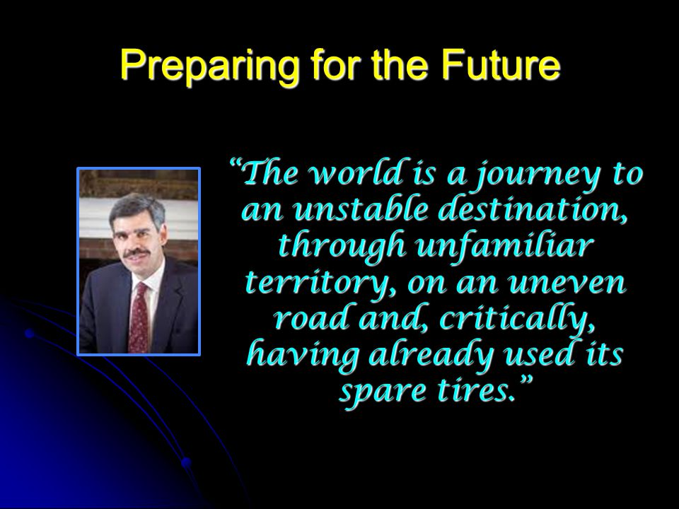 Preparing for the Future The world is a journey to an unstable destination, through unfamiliar territory, on an uneven road and, critically, having already used its spare tires.