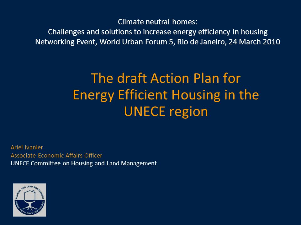 The draft Action Plan for Energy Efficient Housing in the UNECE region Ariel Ivanier Associate Economic Affairs Officer UNECE Committee on Housing and Land Management Climate neutral homes: Challenges and solutions to increase energy efficiency in housing Networking Event, World Urban Forum 5, Rio de Janeiro, 24 March 2010