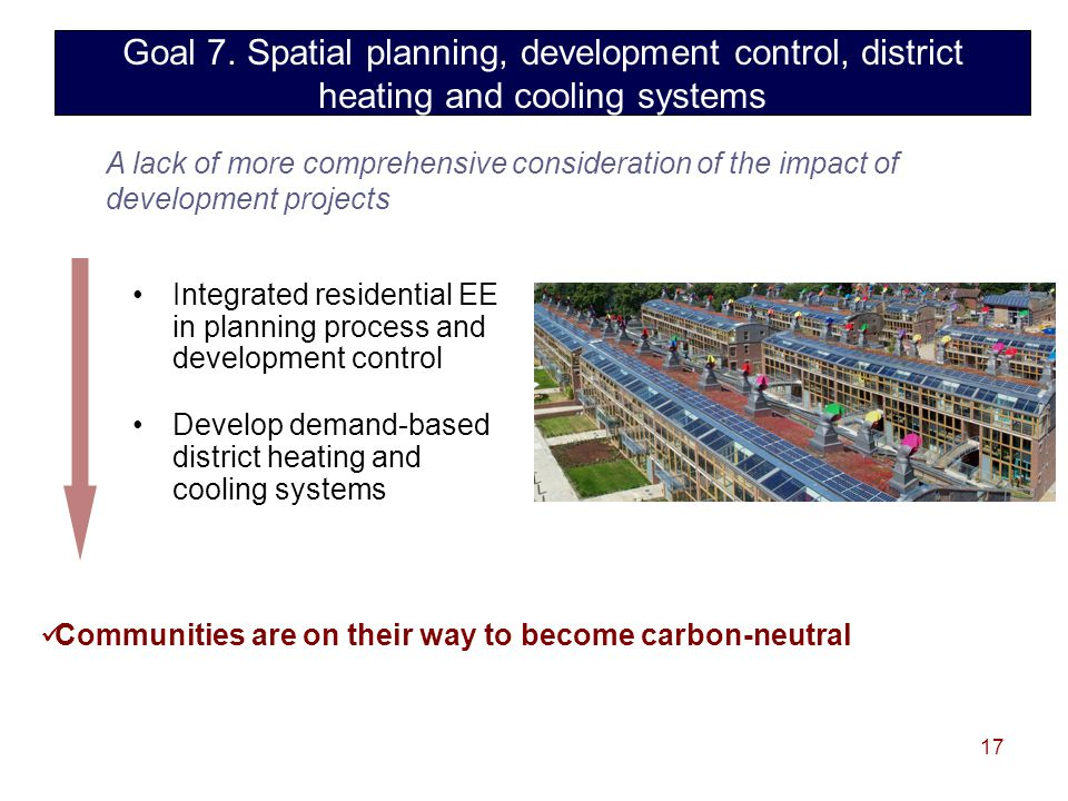 17 Integrated residential EE in planning process and development control Develop demand-based district heating and cooling systems Communities are on their way to become carbon-neutral Goal 7.