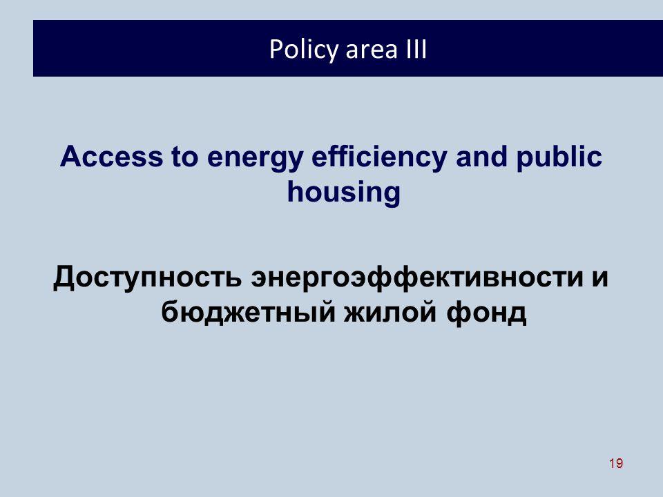 19 Policy area III Access to energy efficiency and public housing Доступность энергоэффективности и бюджетный жилой фонд