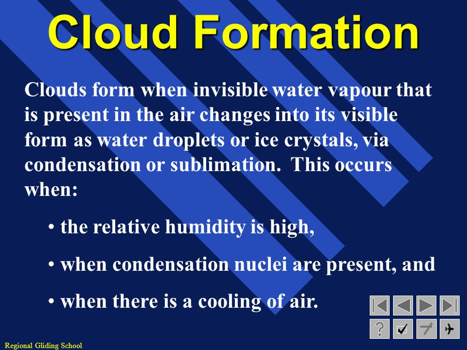 Regional Gliding School Cloud Formation Clouds form when invisible water vapour that is present in the air changes into its visible form as water droplets or ice crystals, via condensation or sublimation.