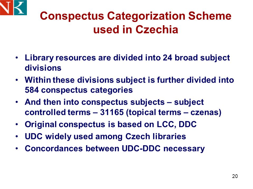 20 Conspectus Categorization Scheme used in Czechia Library resources are divided into 24 broad subject divisions Within these divisions subject is further divided into 584 conspectus categories And then into conspectus subjects – subject controlled terms – 31165 (topical terms – czenas) Original conspectus is based on LCC, DDC UDC widely used among Czech libraries Concordances between UDC-DDC necessary