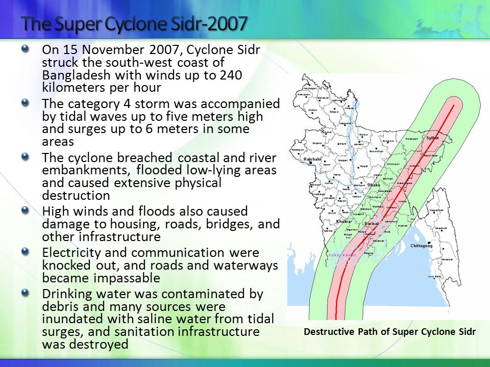 On 15 November 2007, Cyclone Sidr struck the south‐west coast of Bangladesh with winds up to 240 kilometers per hour The category 4 storm was accompanied by tidal waves up to five meters high and surges up to 6 meters in some areas The cyclone breached coastal and river embankments, flooded low‐lying areas and caused extensive physical destruction High winds and floods also caused damage to housing, roads, bridges, and other infrastructure Electricity and communication were knocked out, and roads and waterways became impassable Drinking water was contaminated by debris and many sources were inundated with saline water from tidal surges, and sanitation infrastructure was destroyed Destructive Path of Super Cyclone Sidr