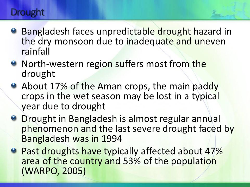 Bangladesh faces unpredictable drought hazard in the dry monsoon due to inadequate and uneven rainfall North-western region suffers most from the drought About 17% of the Aman crops, the main paddy crops in the wet season may be lost in a typical year due to drought Drought in Bangladesh is almost regular annual phenomenon and the last severe drought faced by Bangladesh was in 1994 Past droughts have typically affected about 47% area of the country and 53% of the population (WARPO, 2005)
