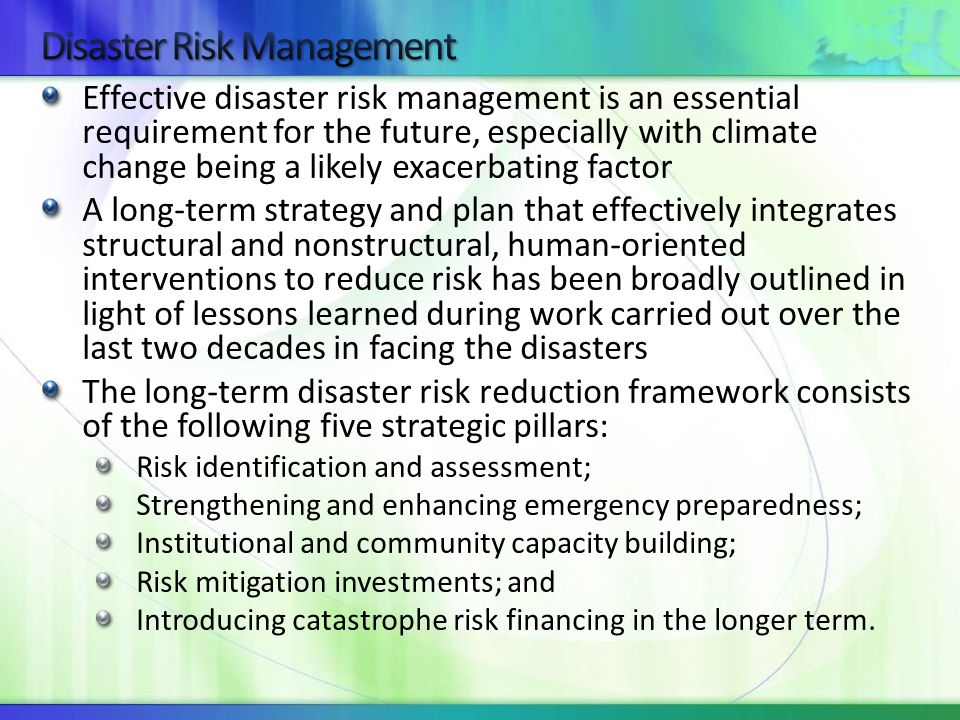 Effective disaster risk management is an essential requirement for the future, especially with climate change being a likely exacerbating factor A long‐term strategy and plan that effectively integrates structural and nonstructural, human‐oriented interventions to reduce risk has been broadly outlined in light of lessons learned during work carried out over the last two decades in facing the disasters The long‐term disaster risk reduction framework consists of the following five strategic pillars: Risk identification and assessment; Strengthening and enhancing emergency preparedness; Institutional and community capacity building; Risk mitigation investments; and Introducing catastrophe risk financing in the longer term.
