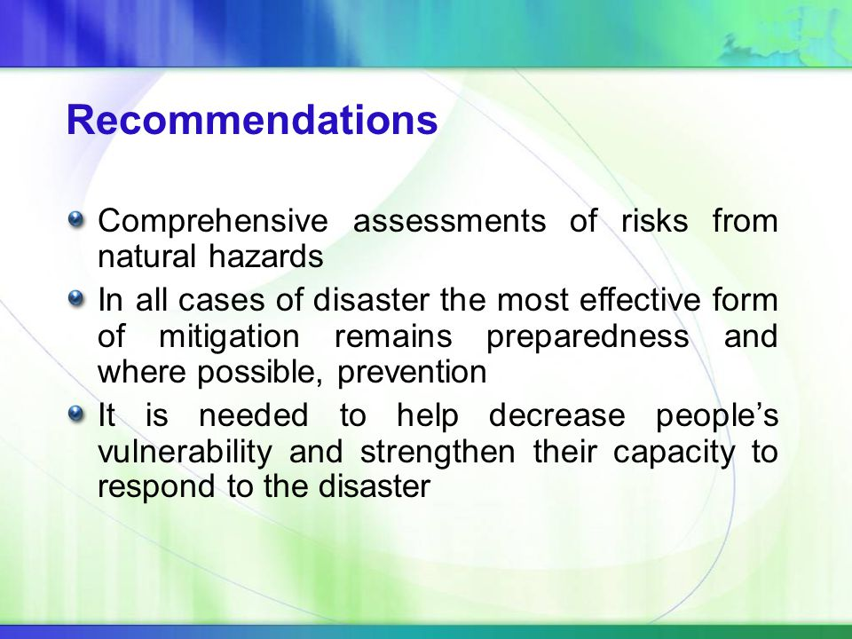 Comprehensive assessments of risks from natural hazards In all cases of disaster the most effective form of mitigation remains preparedness and where possible, prevention It is needed to help decrease people's vulnerability and strengthen their capacity to respond to the disaster Recommendations