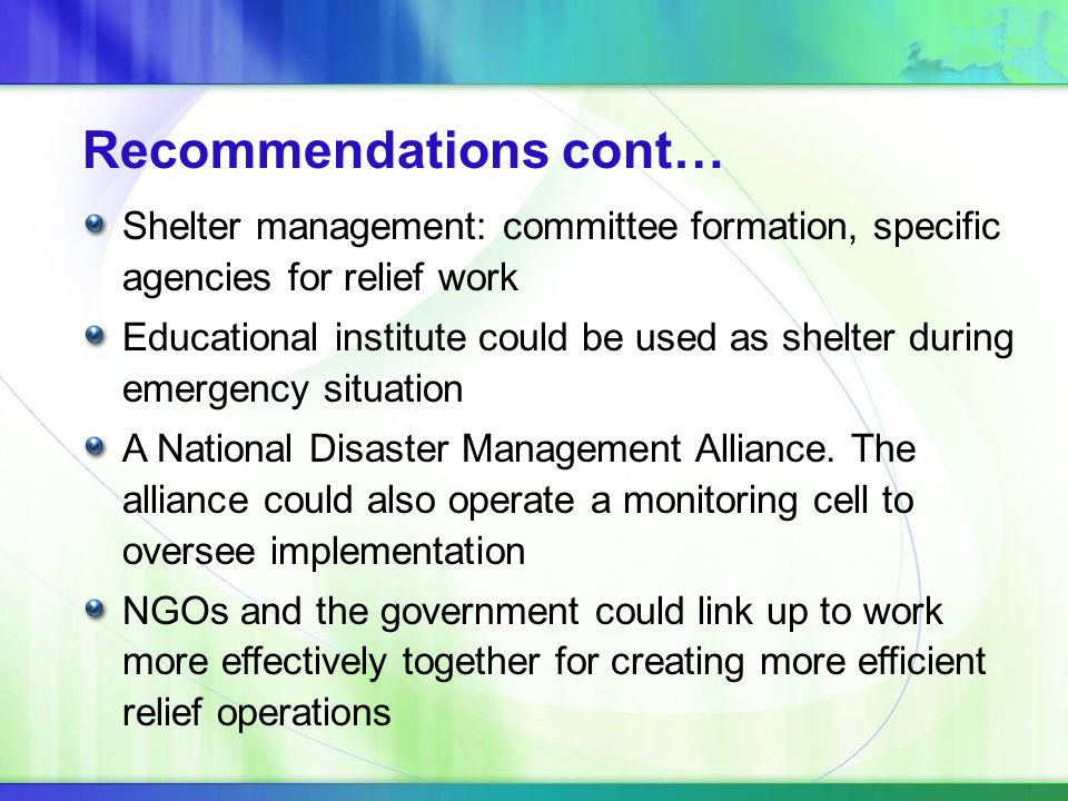 Recommendations cont… Shelter management: committee formation, specific agencies for relief work Educational institute could be used as shelter during emergency situation A National Disaster Management Alliance.