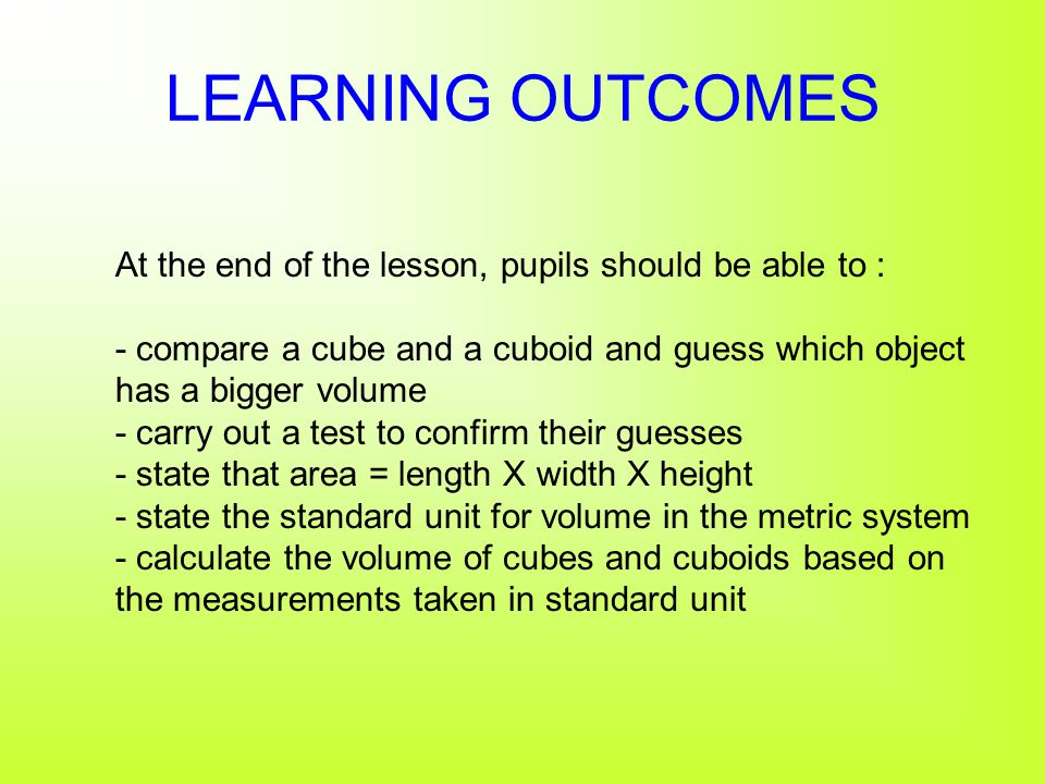 LEARNING OUTCOMES At the end of the lesson, pupils should be able to : - compare a cube and a cuboid and guess which object has a bigger volume - carry out a test to confirm their guesses - state that area = length X width X height - state the standard unit for volume in the metric system - calculate the volume of cubes and cuboids based on the measurements taken in standard unit
