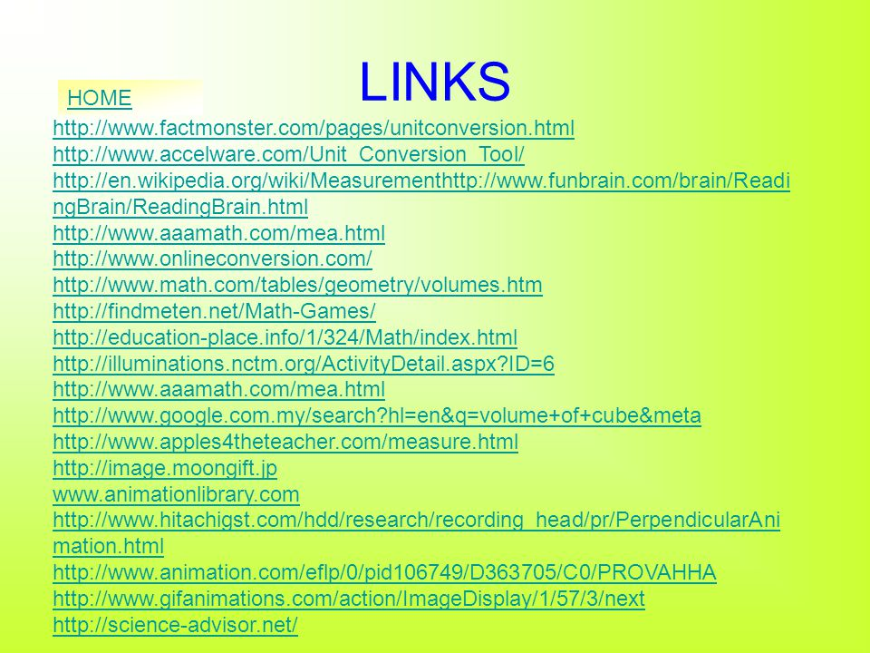LINKS http://www.factmonster.com/pages/unitconversion.html http://www.accelware.com/Unit_Conversion_Tool/ http://en.wikipedia.org/wiki/Measurementhttp://www.funbrain.com/brain/Readi ngBrain/ReadingBrain.html http://www.aaamath.com/mea.html http://www.onlineconversion.com/ http://www.math.com/tables/geometry/volumes.htm http://findmeten.net/Math-Games/ http://education-place.info/1/324/Math/index.html http://illuminations.nctm.org/ActivityDetail.aspx ID=6 http://www.aaamath.com/mea.html http://www.google.com.my/search hl=en&q=volume+of+cube&meta http://www.apples4theteacher.com/measure.html http://image.moongift.jp www.animationlibrary.com http://www.hitachigst.com/hdd/research/recording_head/pr/PerpendicularAni mation.html http://www.animation.com/eflp/0/pid106749/D363705/C0/PROVAHHA http://www.gifanimations.com/action/ImageDisplay/1/57/3/next http://science-advisor.net/ HOME