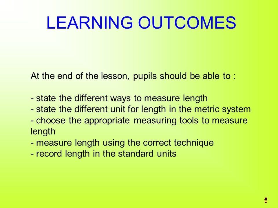 LEARNING OUTCOMES At the end of the lesson, pupils should be able to : - state the different ways to measure length - state the different unit for length in the metric system - choose the appropriate measuring tools to measure length - measure length using the correct technique - record length in the standard units