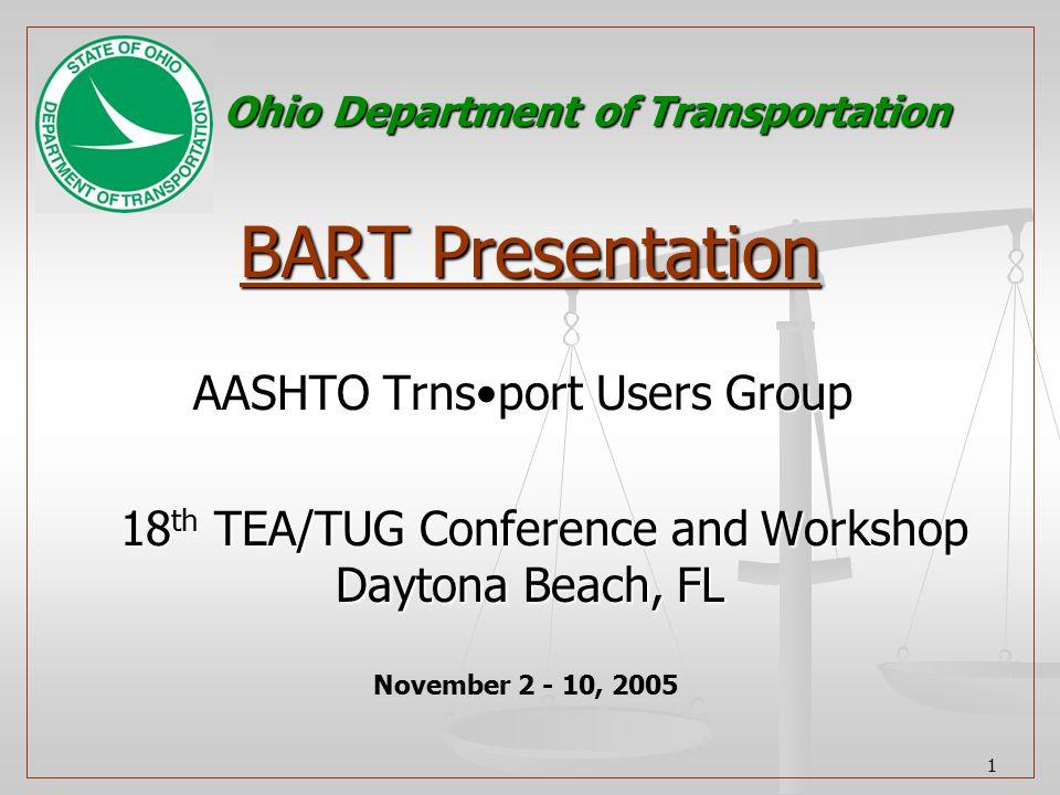 1 BART Presentation AASHTO Trnsport Users Group AASHTO Trnsport Users Group 18 th TEA/TUG Conference and Workshop Daytona Beach, FL 18 th TEA/TUG Conference and Workshop Daytona Beach, FL November 2 - 10, 2005 Ohio Department of Transportation