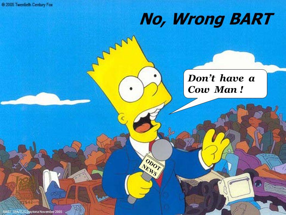 3 No, Wrong BART BART- TEA/TUG Daytona November 2005 Don't have a Cow Man ! ODOT NEWS