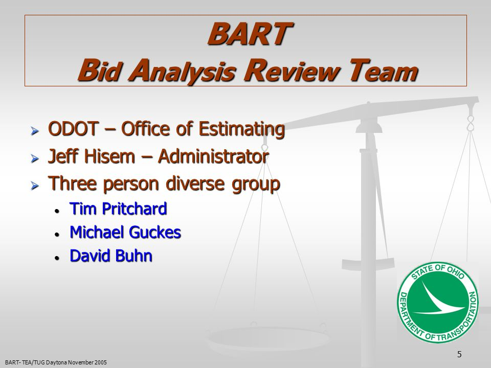5 BART B id A nalysis R eview T eam  ODOT – Office of Estimating  Jeff Hisem – Administrator  Three person diverse group Tim Pritchard Tim Pritchard Michael Guckes Michael Guckes David Buhn David Buhn BART- TEA/TUG Daytona November 2005
