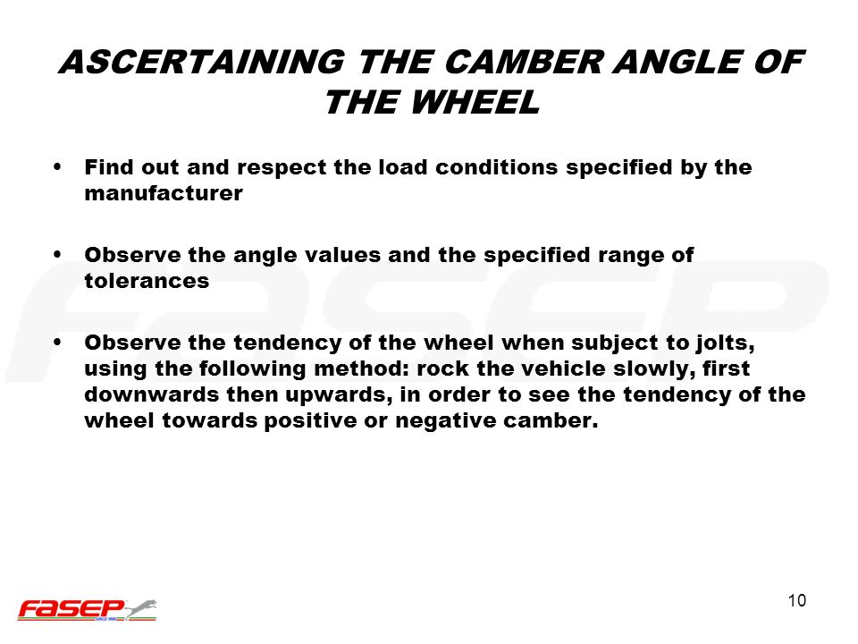 10 ASCERTAINING THE CAMBER ANGLE OF THE WHEEL Find out and respect the load conditions specified by the manufacturer Observe the angle values and the
