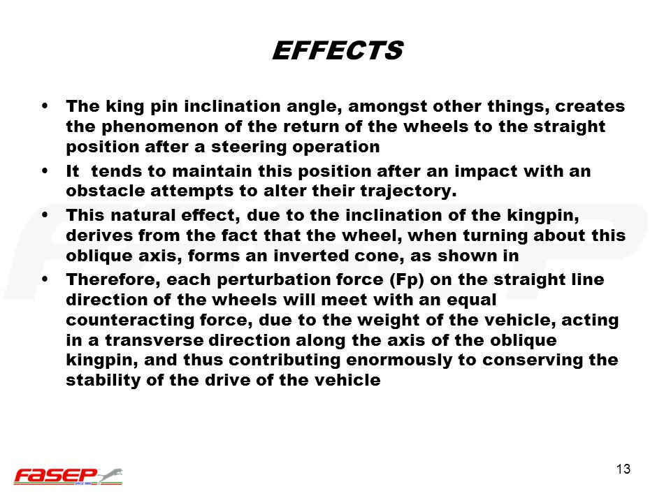 13 EFFECTS The king pin inclination angle, amongst other things, creates the phenomenon of the return of the wheels to the straight position after a s