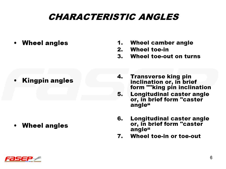6 CHARACTERISTIC ANGLES Wheel angles Kingpin angles Wheel angles 1.Wheel camber angle 2.Wheel toe-in 3.Wheel toe-out on turns 4.Transverse king pin in