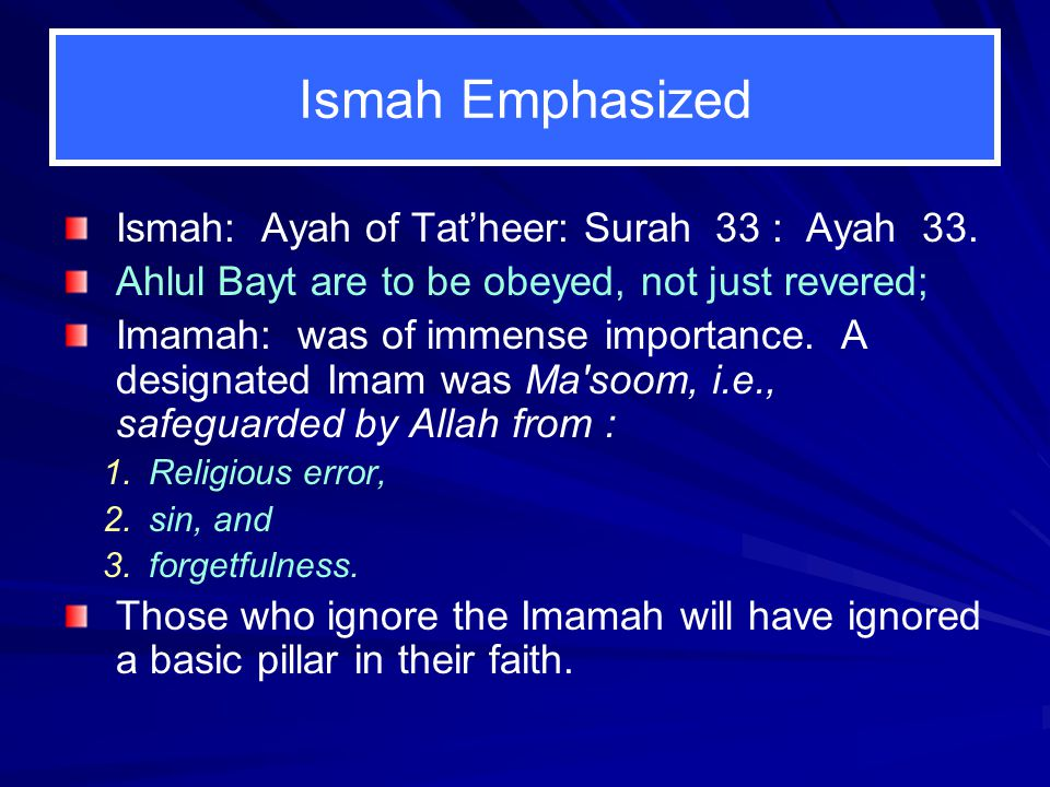 Ismah Emphasized Ismah: Ayah of Tat'heer: Surah 33 : Ayah 33. Ahlul Bayt are to be obeyed, not just revered; Imamah: was of immense importance. A desi