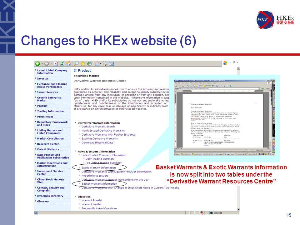 16 Changes to HKEx website (6) Basket Warrants & Exotic Warrants Information is now spilt into two tables under the Derivative Warrant Resources Centre