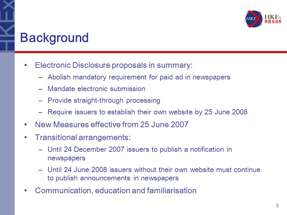 3 Background Electronic Disclosure proposals in summary: –Abolish mandatory requirement for paid ad in newspapers –Mandate electronic submission –Provide straight-through processing –Require issuers to establish their own website by 25 June 2008 New Measures effective from 25 June 2007 Transitional arrangements: –Until 24 December 2007 issuers to publish a notification in newspapers –Until 24 June 2008 issuers without their own website must continue to publish announcements in newspapers Communication, education and familiarisation