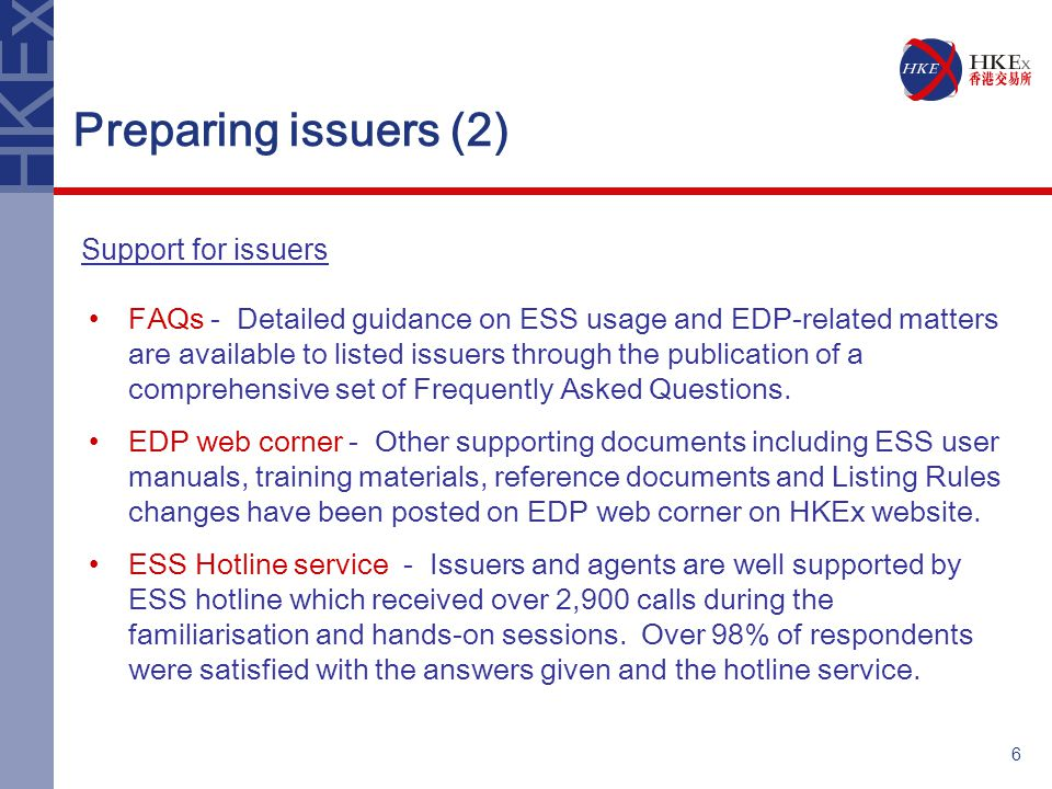 6 Preparing issuers (2) FAQs - Detailed guidance on ESS usage and EDP-related matters are available to listed issuers through the publication of a comprehensive set of Frequently Asked Questions.