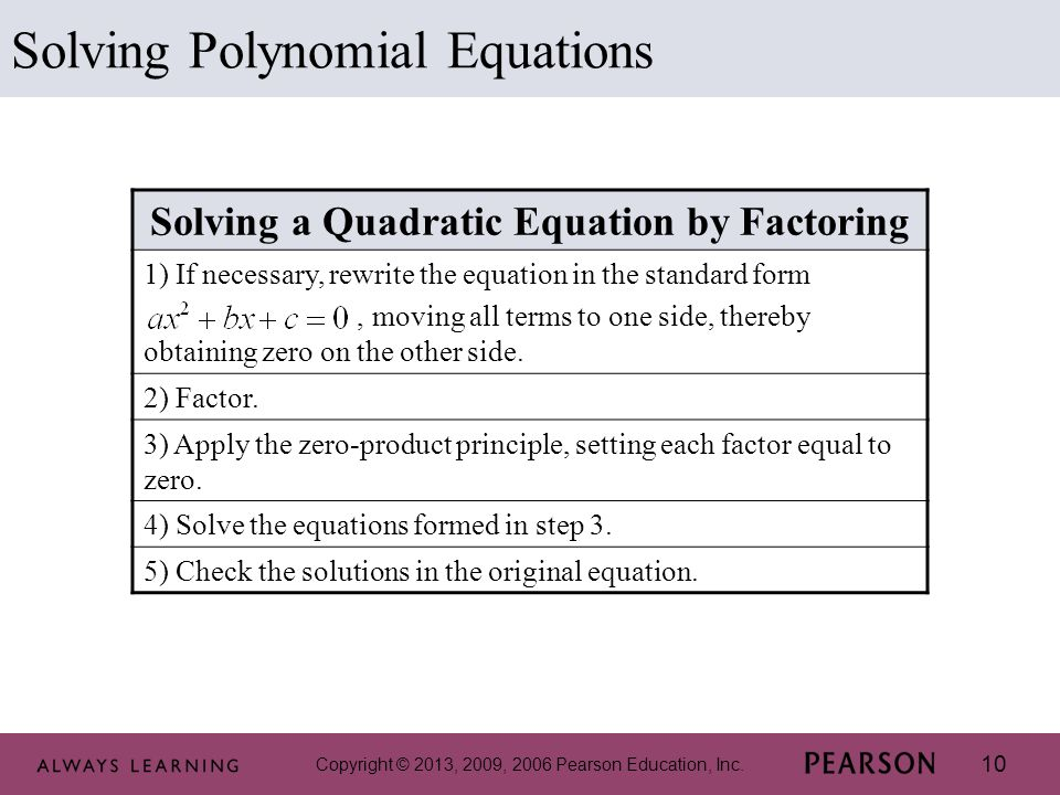 10 Solving Polynomial Equations Solving a Quadratic Equation by Factoring 1) If necessary, rewrite the equation in the standard form, moving all terms to one side, thereby obtaining zero on the other side.
